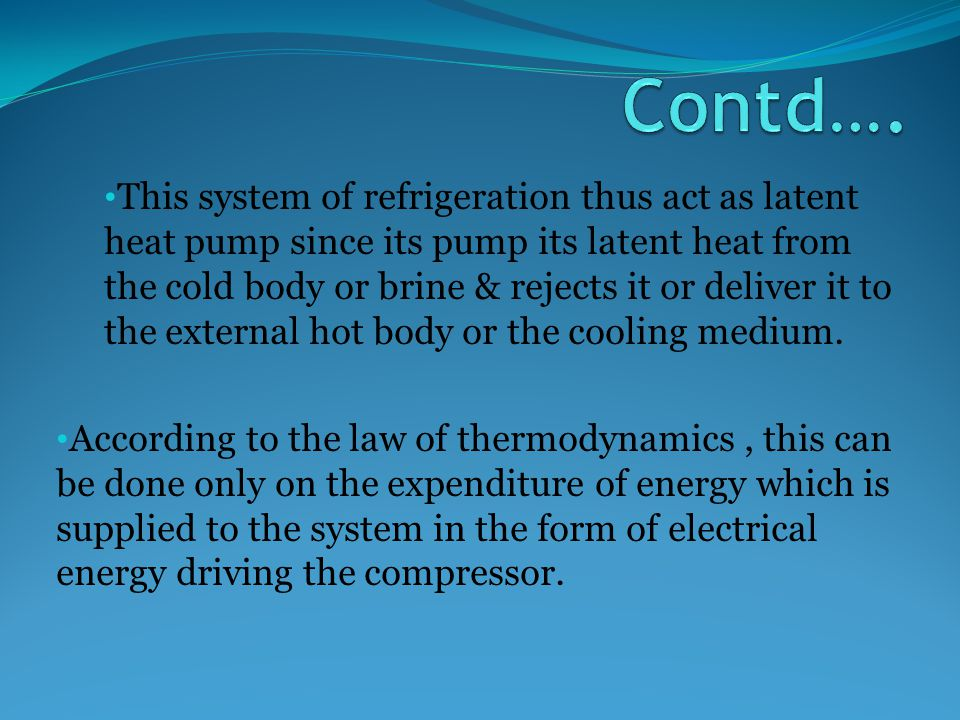 This system of refrigeration thus act as latent heat pump since its pump its latent heat from the cold body or brine & rejects it or deliver it to the external hot body or the cooling medium.