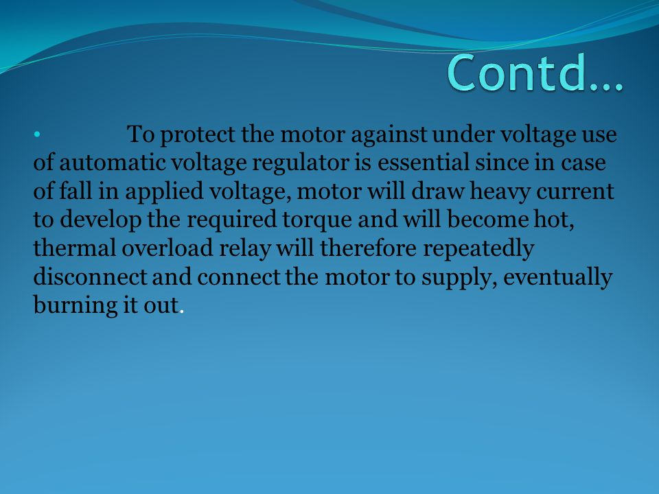 To protect the motor against under voltage use of automatic voltage regulator is essential since in case of fall in applied voltage, motor will draw heavy current to develop the required torque and will become hot, thermal overload relay will therefore repeatedly disconnect and connect the motor to supply, eventually burning it out.