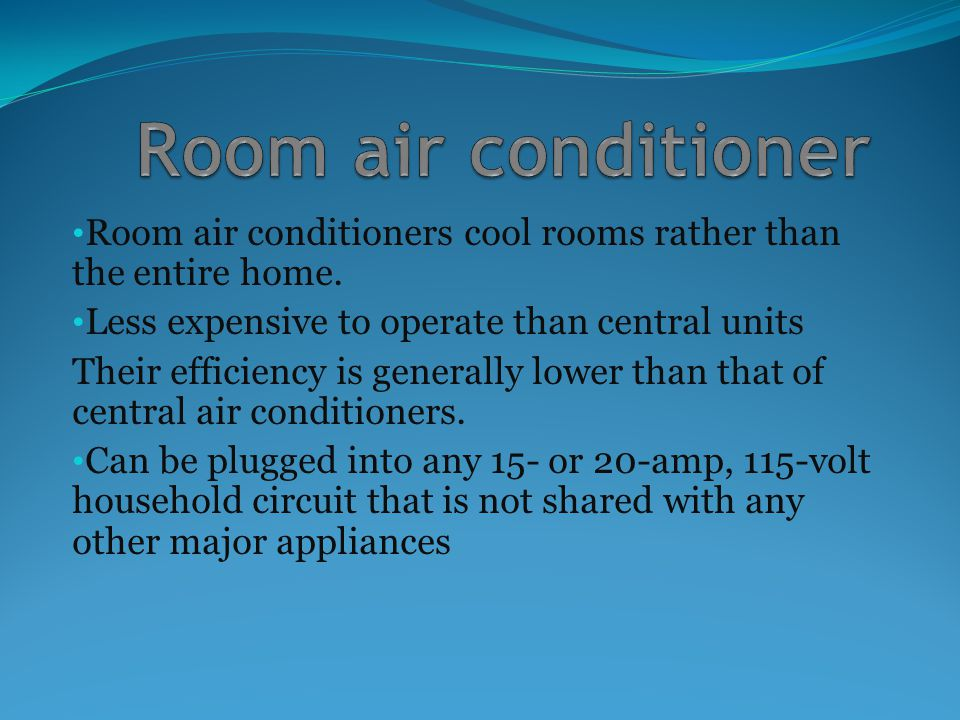 Room air conditioners cool rooms rather than the entire home. Less expensive to operate than central units Their efficiency is generally lower than th