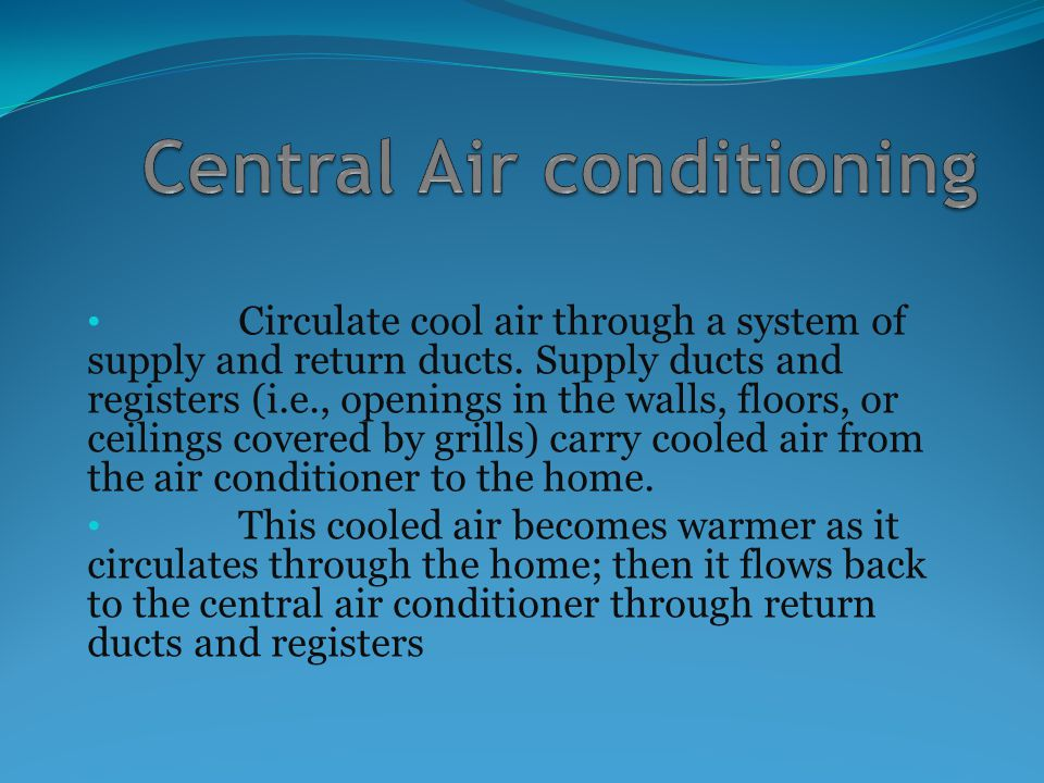 Circulate cool air through a system of supply and return ducts. Supply ducts and registers (i.e., openings in the walls, floors, or ceilings covered b