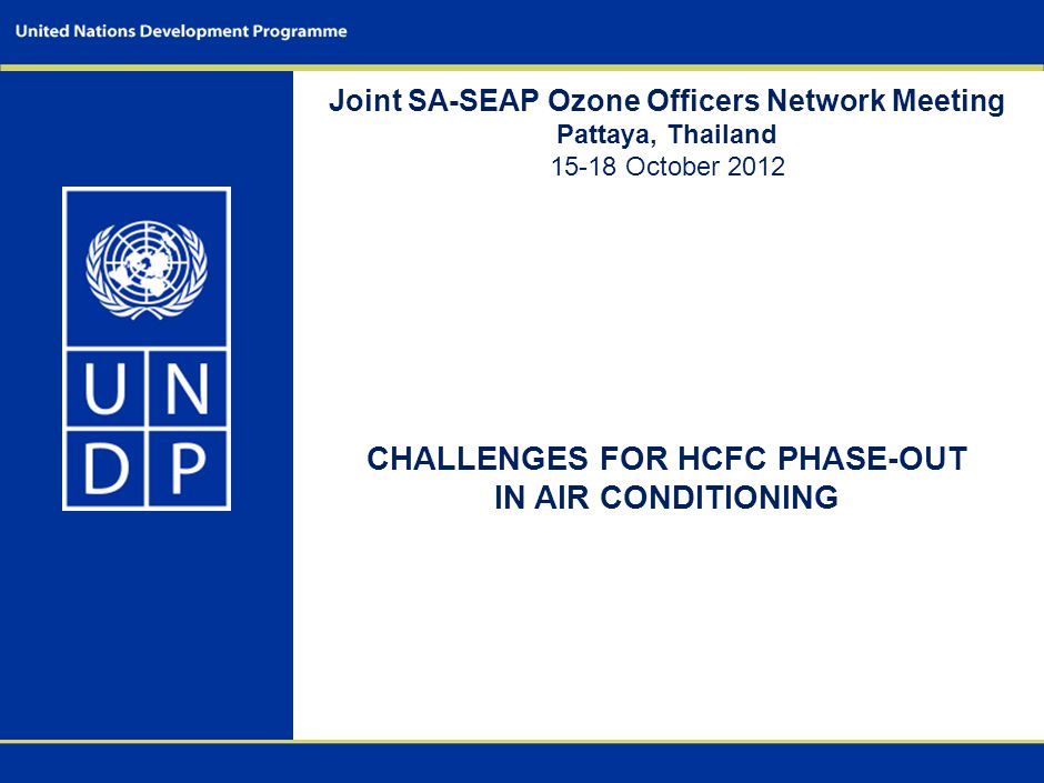 Joint SA-SEAP Ozone Officers Network Meeting Pattaya, Thailand 15-18 October 2012 CHALLENGES FOR HCFC PHASE-OUT IN AIR CONDITIONING