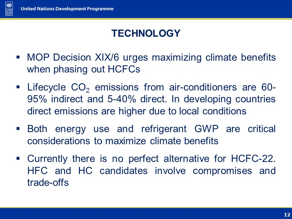 12 TECHNOLOGY MOP Decision XIX/6 urges maximizing climate benefits when phasing out HCFCs Lifecycle CO 2 emissions from air-conditioners are 60- 95% indirect and 5-40% direct.