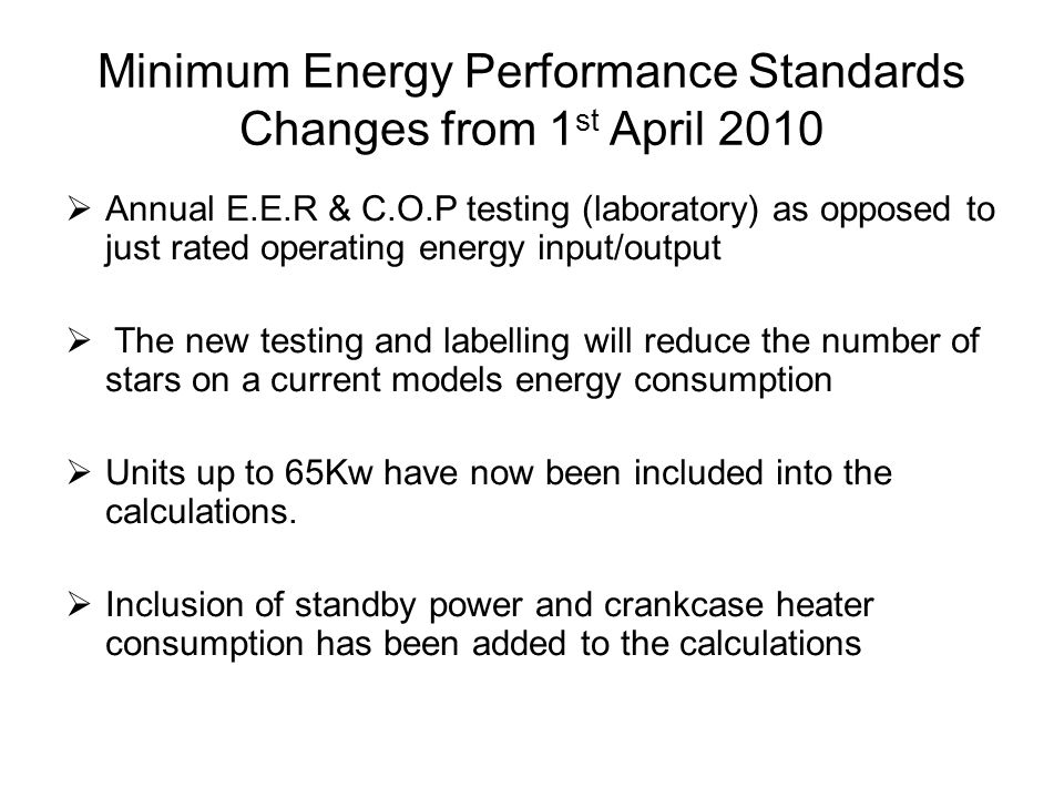 Minimum Energy Performance Standards Changes from 1 st April 2010 Annual E.E.R & C.O.P testing (laboratory) as opposed to just rated operating energy