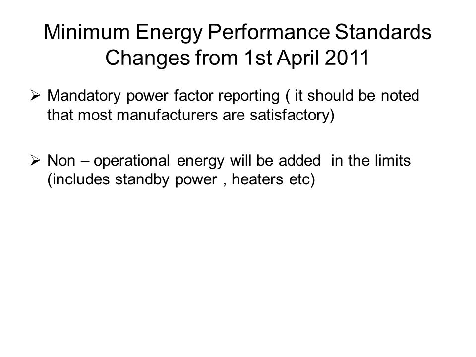 Mandatory power factor reporting ( it should be noted that most manufacturers are satisfactory) Non – operational energy will be added in the limits (