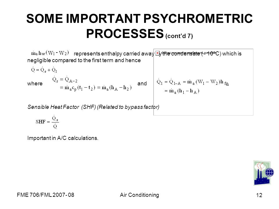 FME 706/FML 2007- 08Air Conditioning 12 SOME IMPORTANT PSYCHROMETRIC PROCESSES (contd 7) represents enthalpy carried away by the condensate ( 10ºC) wh