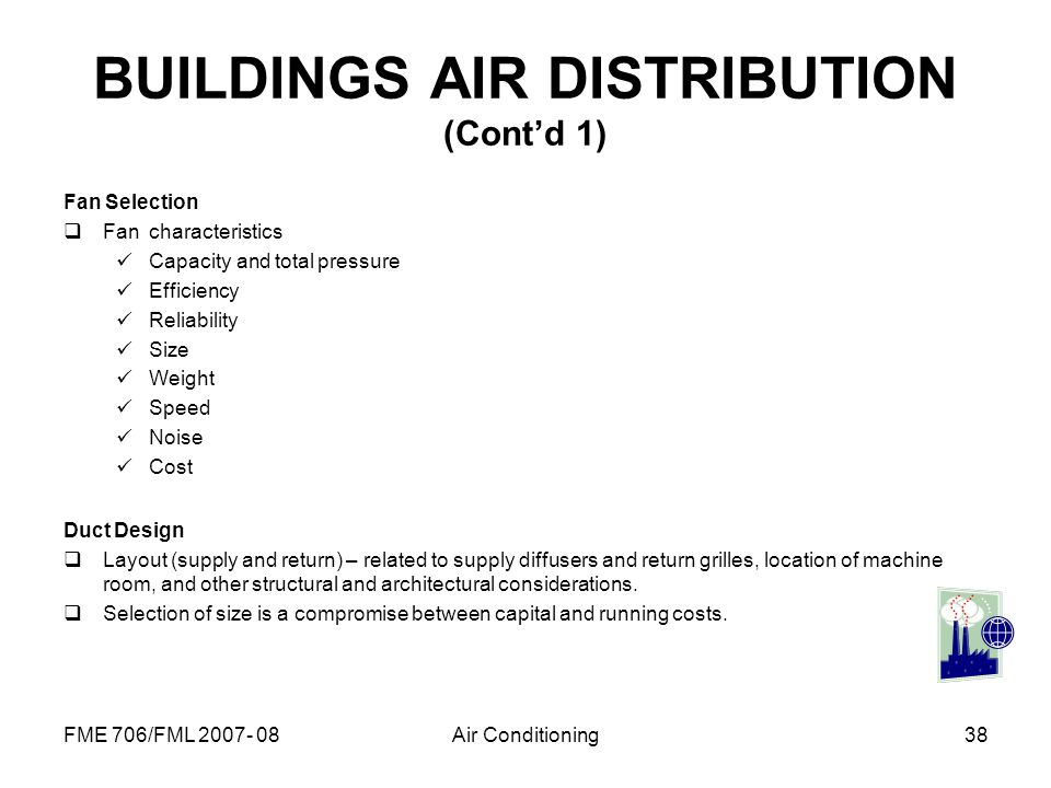 FME 706/FML 2007- 08Air Conditioning38 BUILDINGS AIR DISTRIBUTION (Contd 1) Fan Selection Fan characteristics Capacity and total pressure Efficiency R