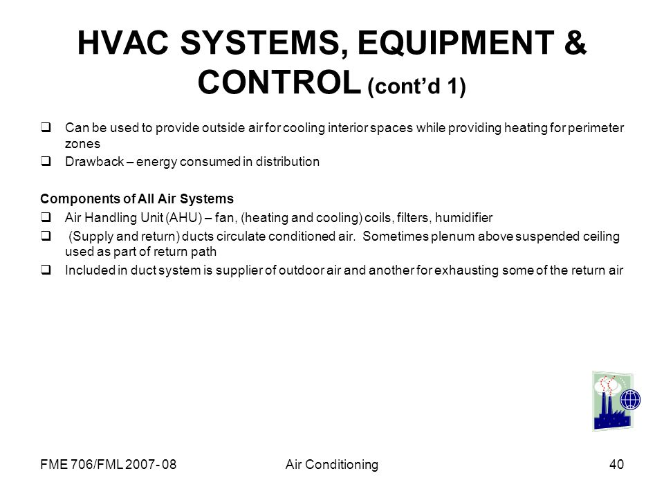 FME 706/FML 2007- 08Air Conditioning40 HVAC SYSTEMS, EQUIPMENT & CONTROL (contd 1) Can be used to provide outside air for cooling interior spaces whil