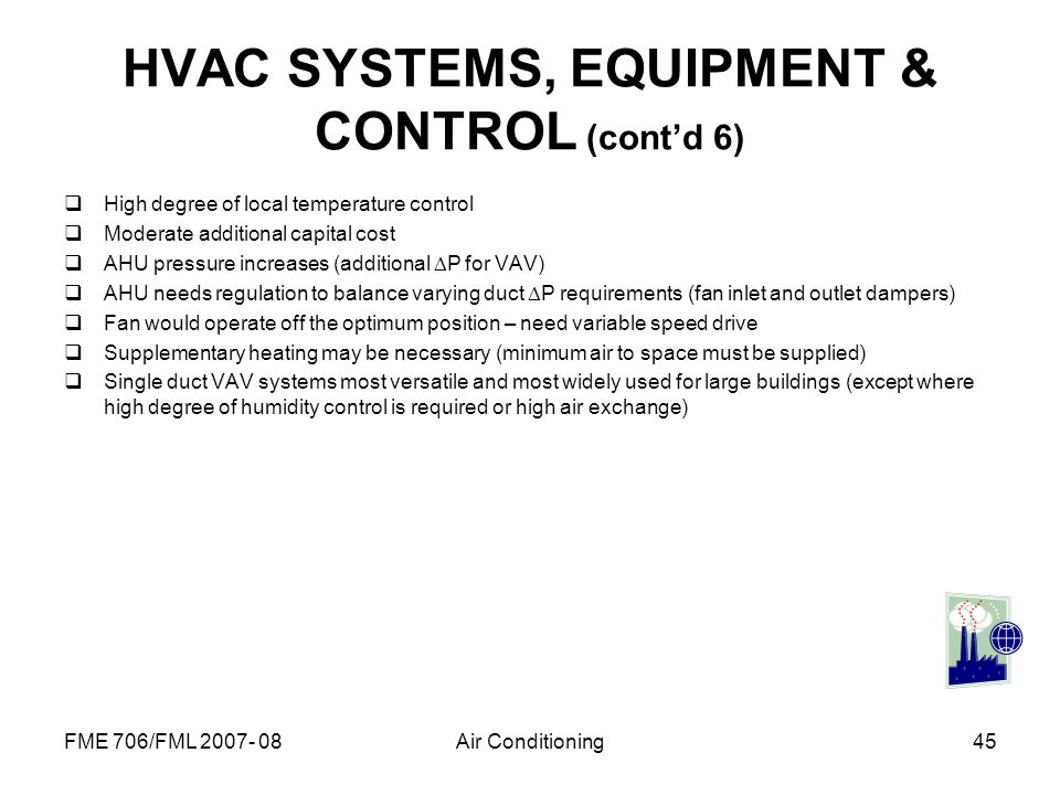 FME 706/FML 2007- 08Air Conditioning45 HVAC SYSTEMS, EQUIPMENT & CONTROL (contd 6) High degree of local temperature control Moderate additional capita