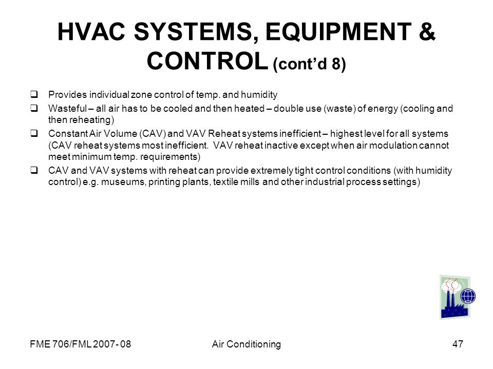 FME 706/FML 2007- 08Air Conditioning47 HVAC SYSTEMS, EQUIPMENT & CONTROL (contd 8) Provides individual zone control of temp. and humidity Wasteful – a