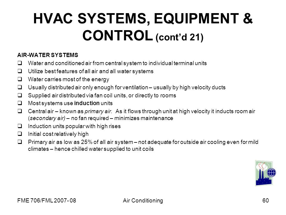 FME 706/FML 2007- 08Air Conditioning60 HVAC SYSTEMS, EQUIPMENT & CONTROL (contd 21) AIR-WATER SYSTEMS Water and conditioned air from central system to