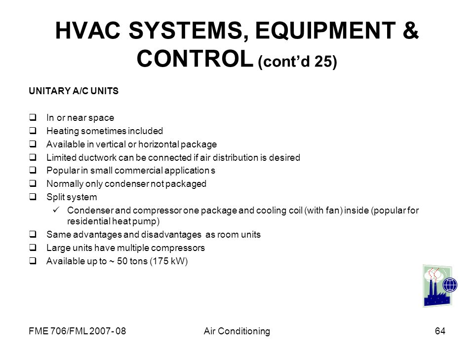 FME 706/FML 2007- 08Air Conditioning64 HVAC SYSTEMS, EQUIPMENT & CONTROL (contd 25) UNITARY A/C UNITS In or near space Heating sometimes included Avai