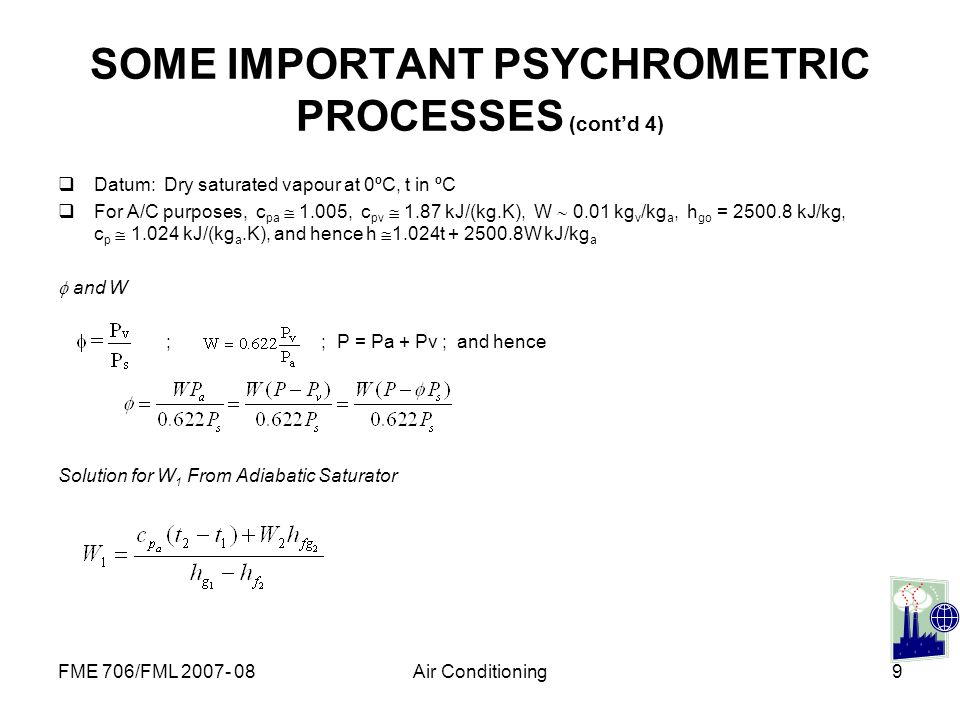 FME 706/FML 2007- 08Air Conditioning9 SOME IMPORTANT PSYCHROMETRIC PROCESSES (contd 4) Datum: Dry saturated vapour at 0ºC, t in ºC For A/C purposes, c