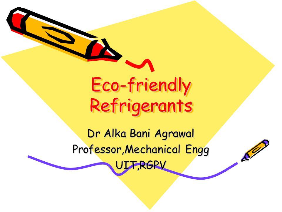 Eco-friendly Refrigerants Dr Alka Bani Agrawal Professor,Mechanical Engg UIT,RGPV
