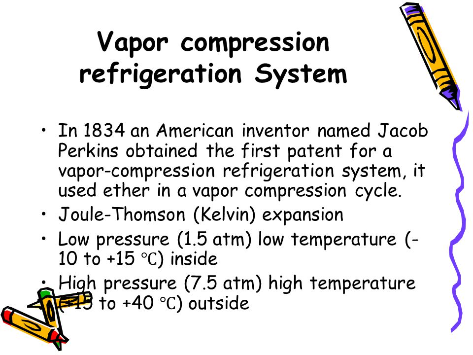 Vapor compression refrigeration System In 1834 an American inventor named Jacob Perkins obtained the first patent for a vapor-compression refrigeration system, it used ether in a vapor compression cycle.
