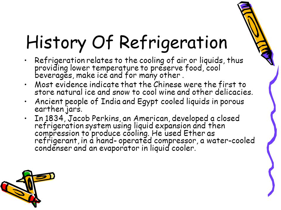 History Of Refrigeration Refrigeration relates to the cooling of air or liquids, thus providing lower temperature to preserve food, cool beverages, make ice and for many other.
