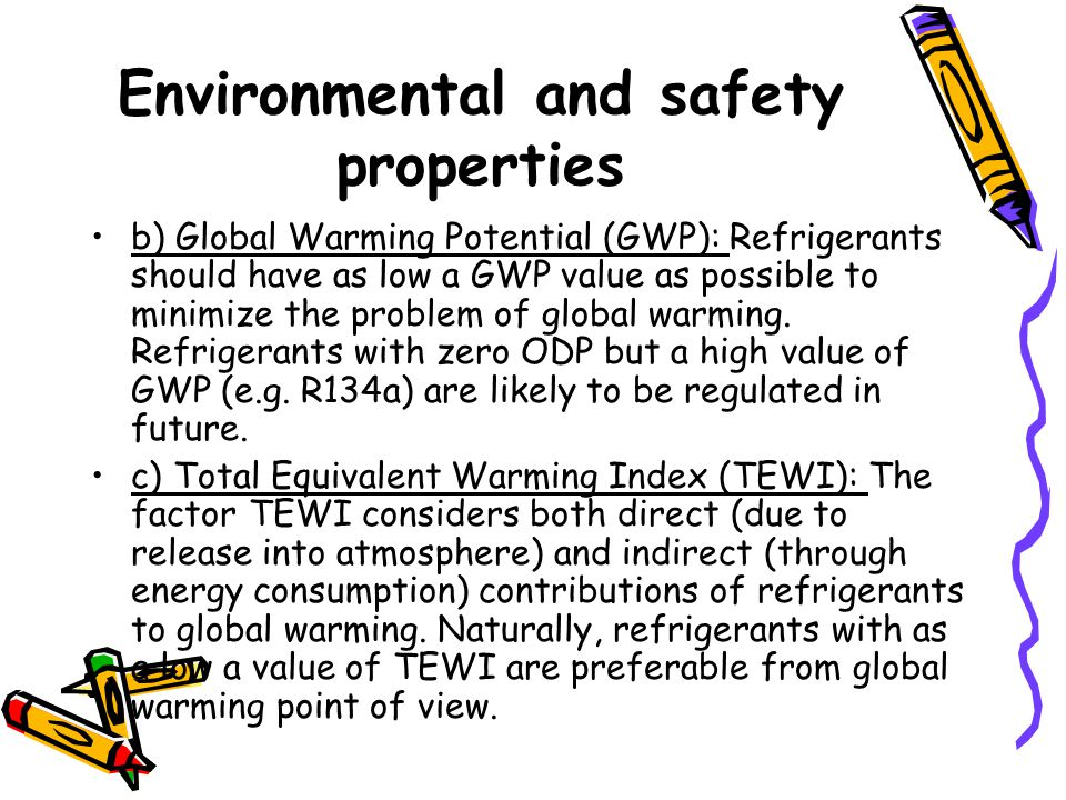 Environmental and safety properties b) Global Warming Potential (GWP): Refrigerants should have as low a GWP value as possible to minimize the problem of global warming.