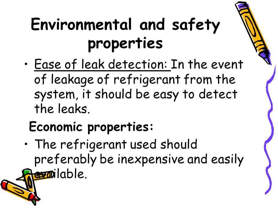 Environmental and safety properties Ease of leak detection: In the event of leakage of refrigerant from the system, it should be easy to detect the leaks.