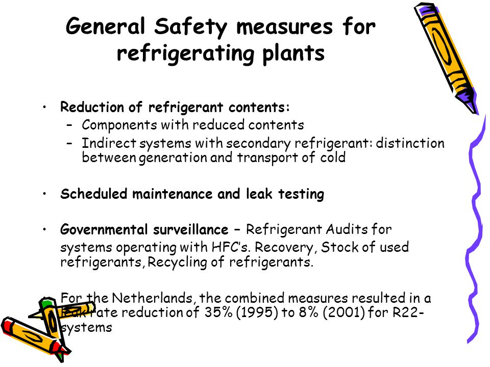 General Safety measures for refrigerating plants Reduction of refrigerant contents: –Components with reduced contents –Indirect systems with secondary refrigerant: distinction between generation and transport of cold Scheduled maintenance and leak testing Governmental surveillance – Refrigerant Audits for systems operating with HFCs.