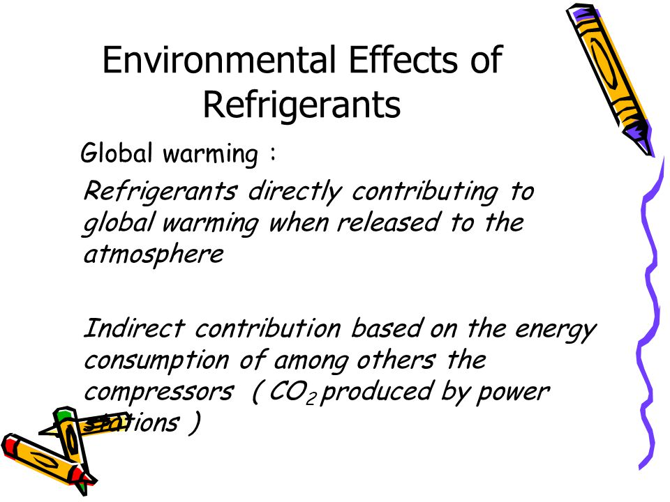 Environmental Effects of Refrigerants Global warming : Refrigerants directly contributing to global warming when released to the atmosphere Indirect contribution based on the energy consumption of among others the compressors ( CO 2 produced by power stations )