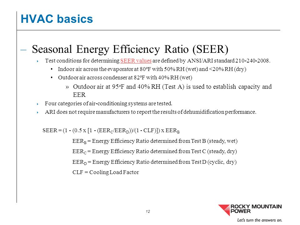 12 HVAC basics –Seasonal Energy Efficiency Ratio (SEER) Test conditions for determining SEER values are defined by ANSI/ARI standard 210-240-2008.SEER