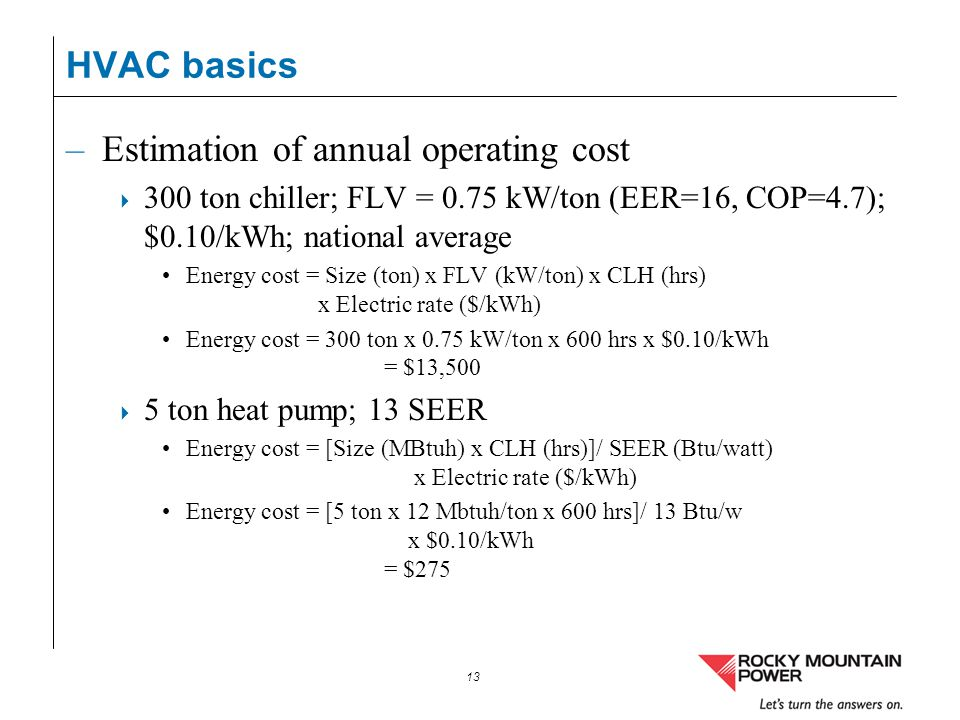 13 –Estimation of annual operating cost 300 ton chiller; FLV = 0.75 kW/ton (EER=16, COP=4.7); $0.10/kWh; national average Energy cost = Size (ton) x F