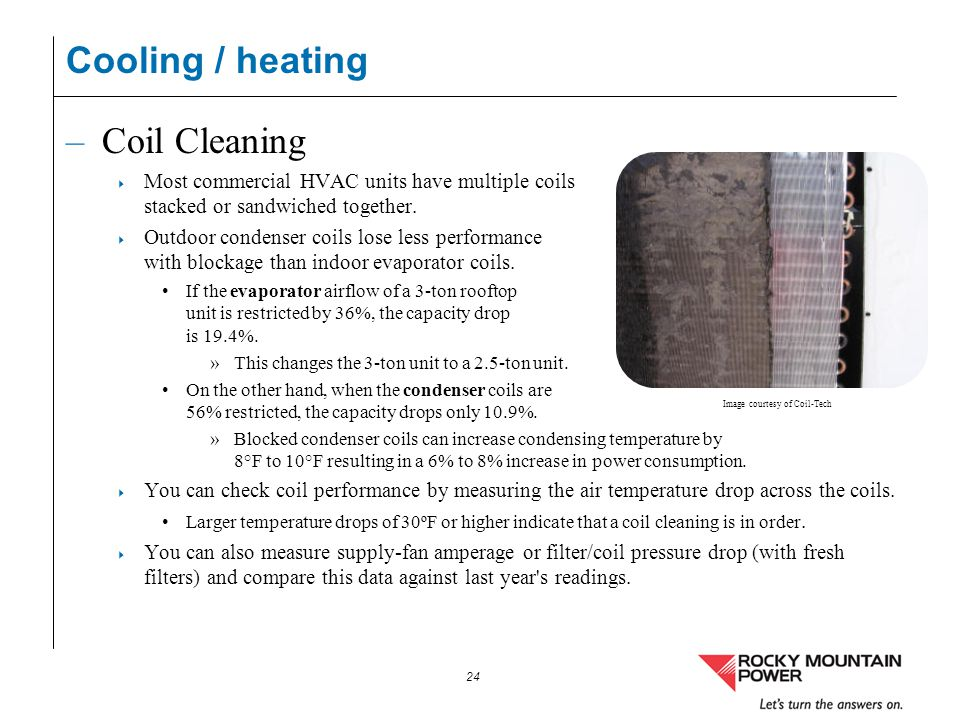 24 Cooling / heating –Coil Cleaning Most commercial HVAC units have multiple coils stacked or sandwiched together. Outdoor condenser coils lose less p