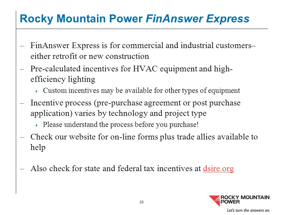 39 Rocky Mountain Power FinAnswer Express –FinAnswer Express is for commercial and industrial customers– either retrofit or new construction –Pre-calc
