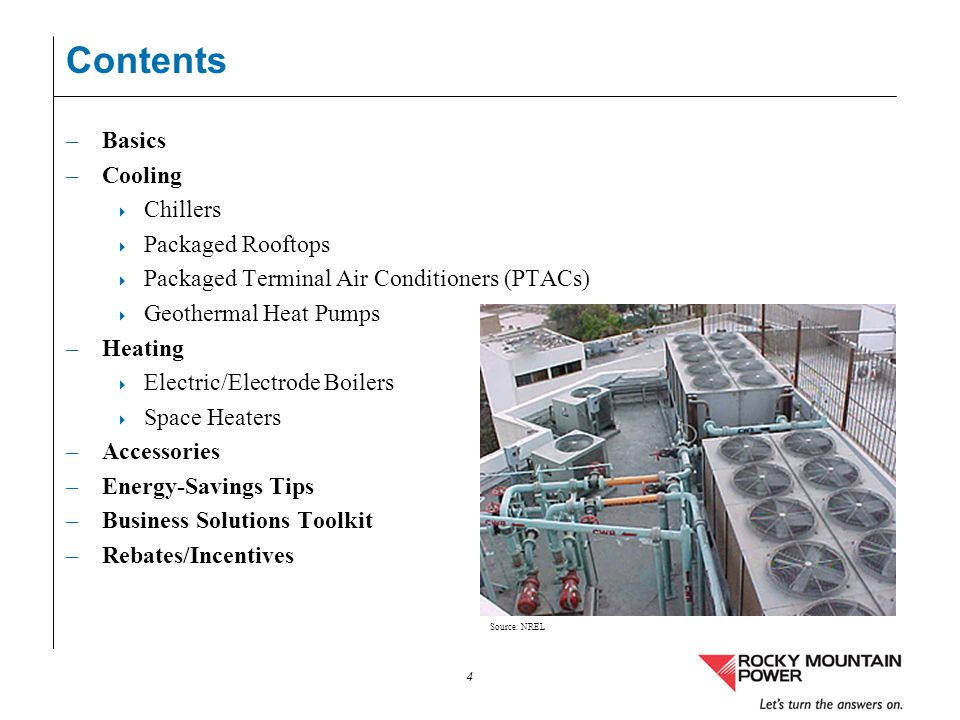 4 Contents –Basics –Cooling Chillers Packaged Rooftops Packaged Terminal Air Conditioners (PTACs) Geothermal Heat Pumps –Heating Electric/Electrode Bo