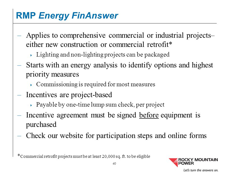 40 RMP Energy FinAnswer –Applies to comprehensive commercial or industrial projects– either new construction or commercial retrofit* Lighting and non-