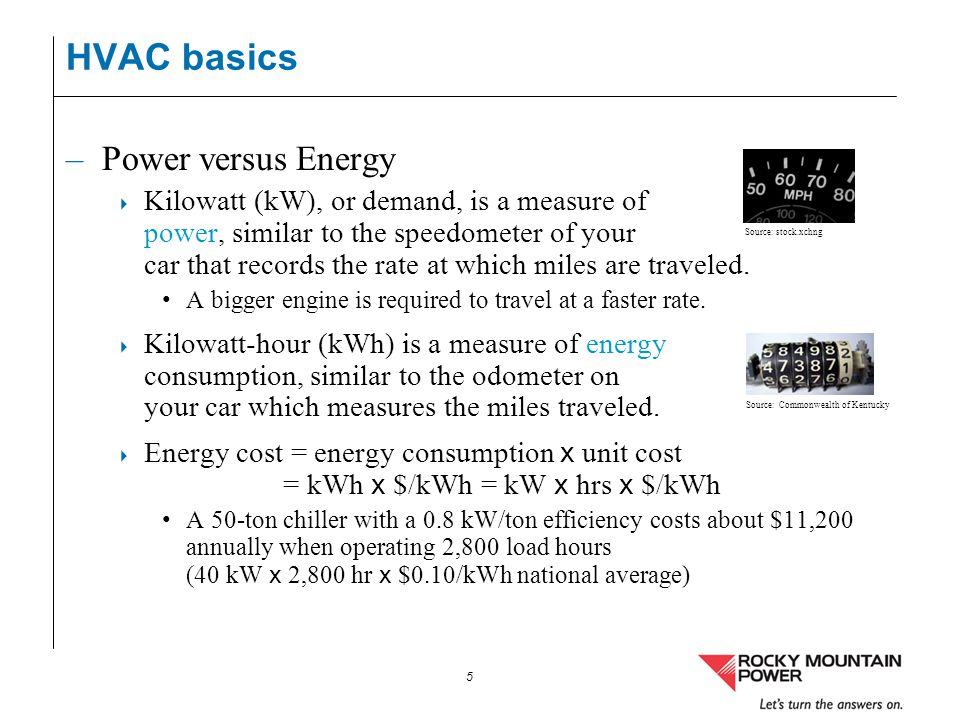 5 HVAC basics –Power versus Energy Kilowatt (kW), or demand, is a measure of power, similar to the speedometer of your car that records the rate at wh
