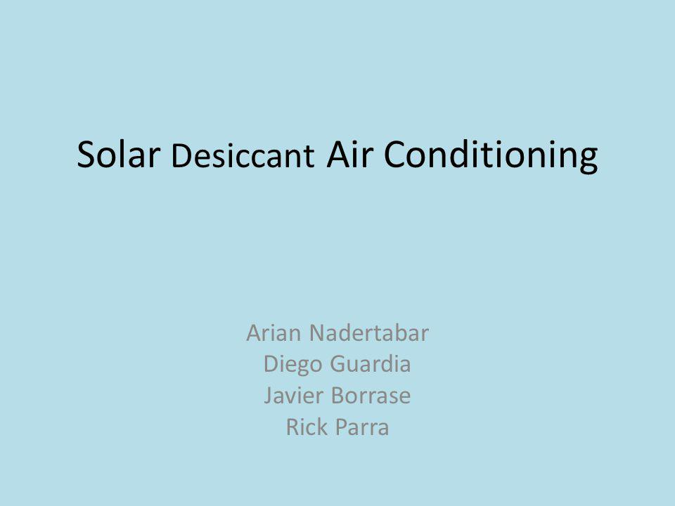 Solar Desiccant Air Conditioning Arian Nadertabar Diego Guardia Javier Borrase Rick Parra
