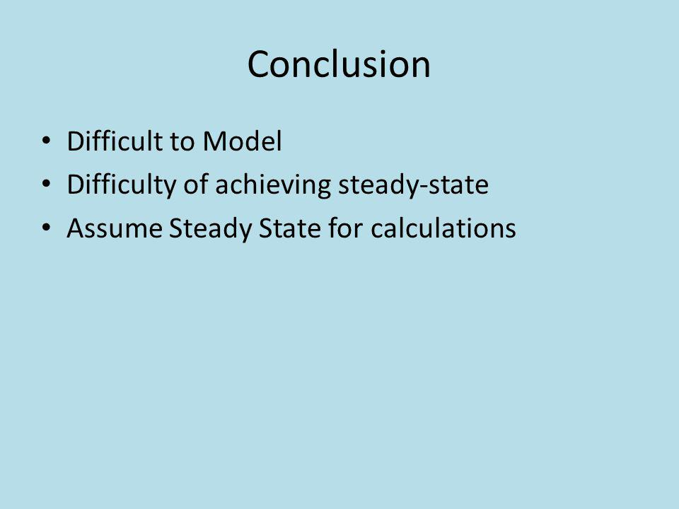 Conclusion Difficult to Model Difficulty of achieving steady-state Assume Steady State for calculations
