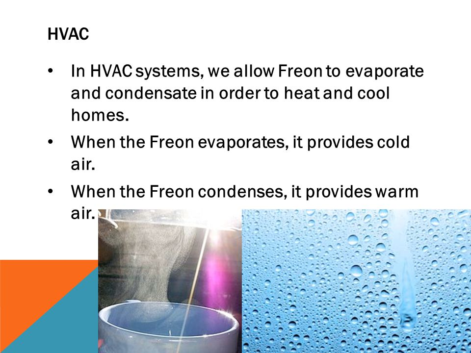 HVAC In HVAC systems, we allow Freon to evaporate and condensate in order to heat and cool homes. When the Freon evaporates, it provides cold air. Whe