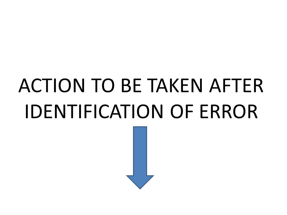 ACTION TO BE TAKEN AFTER IDENTIFICATION OF ERROR
