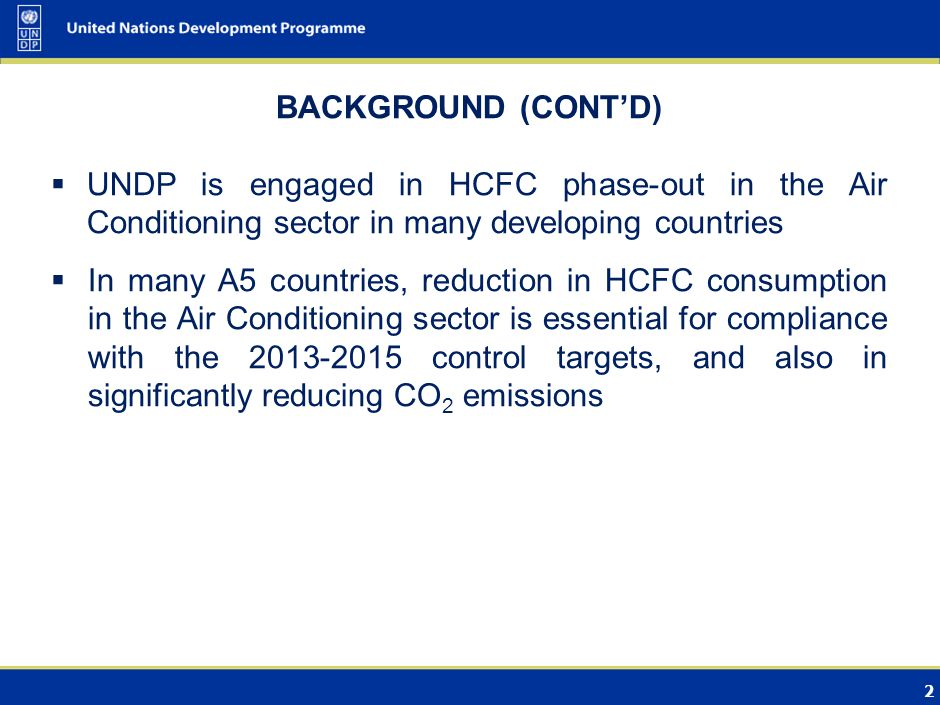 2 BACKGROUND (CONTD) UNDP is engaged in HCFC phase-out in the Air Conditioning sector in many developing countries In many A5 countries, reduction in HCFC consumption in the Air Conditioning sector is essential for compliance with the 2013-2015 control targets, and also in significantly reducing CO 2 emissions