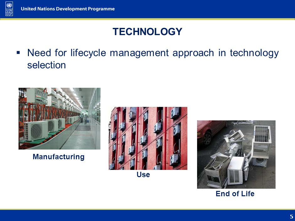 5 TECHNOLOGY Need for lifecycle management approach in technology selection Manufacturing Use End of Life
