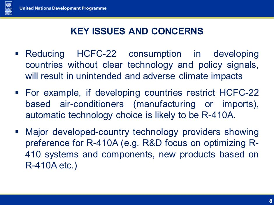 8 KEY ISSUES AND CONCERNS Reducing HCFC-22 consumption in developing countries without clear technology and policy signals, will result in unintended and adverse climate impacts For example, if developing countries restrict HCFC-22 based air-conditioners (manufacturing or imports), automatic technology choice is likely to be R-410A.