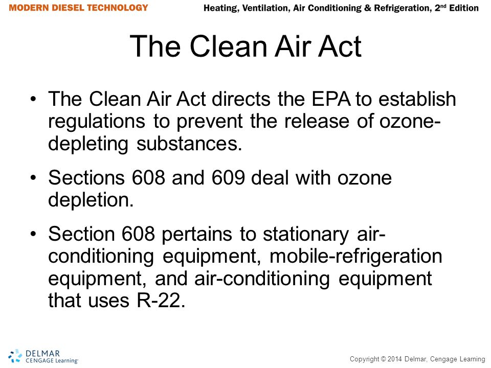 Copyright © 2014 Delmar, Cengage Learning The Clean Air Act The Clean Air Act directs the EPA to establish regulations to prevent the release of ozone