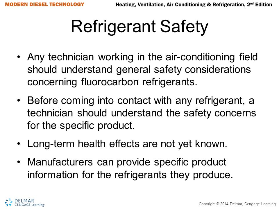 Copyright © 2014 Delmar, Cengage Learning Refrigerant Safety Any technician working in the air-conditioning field should understand general safety con