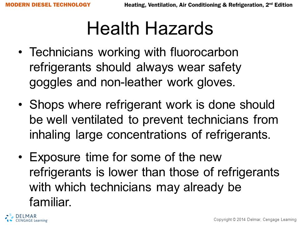 Copyright © 2014 Delmar, Cengage Learning Health Hazards Technicians working with fluorocarbon refrigerants should always wear safety goggles and non-