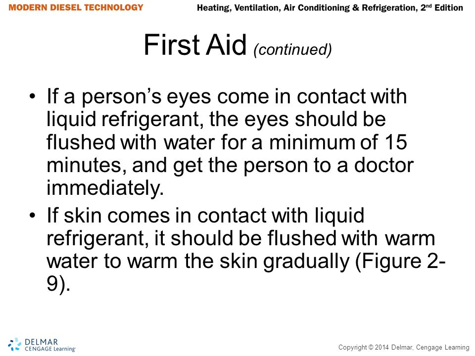 Copyright © 2014 Delmar, Cengage Learning First Aid (continued) If a persons eyes come in contact with liquid refrigerant, the eyes should be flushed