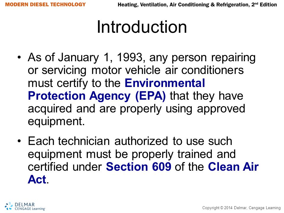 Copyright © 2014 Delmar, Cengage Learning Introduction As of January 1, 1993, any person repairing or servicing motor vehicle air conditioners must ce