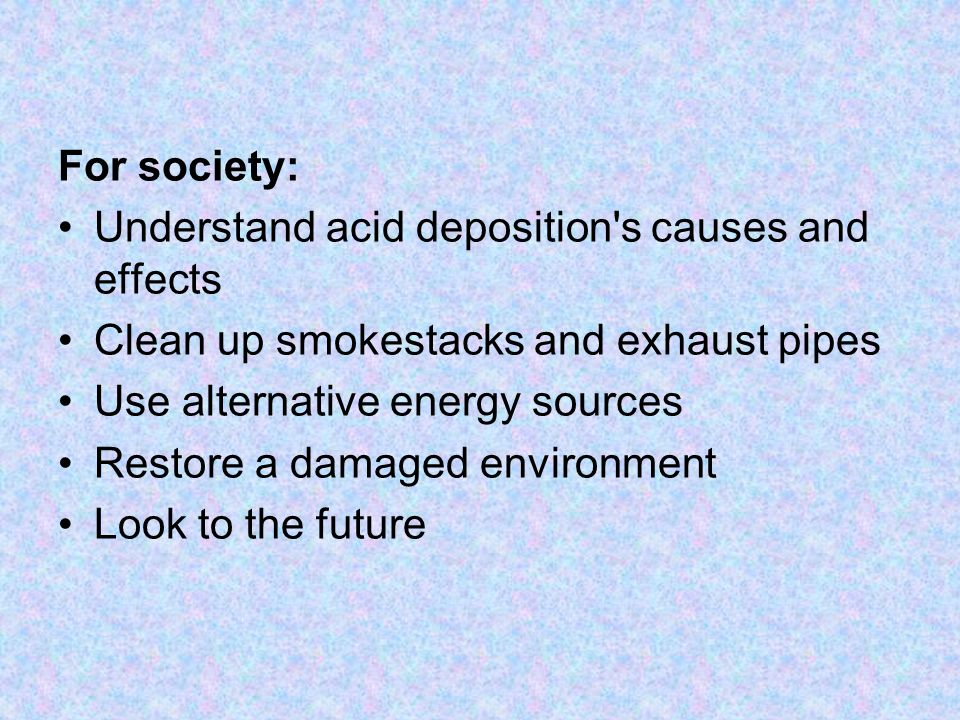 For society: Understand acid deposition's causes and effects Clean up smokestacks and exhaust pipes Use alternative energy sources Restore a damaged e