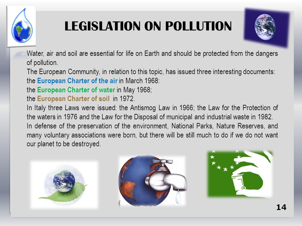 14 LEGISLATION ON POLLUTION Water, air and soil are essential for life on Earth and should be protected from the dangers of pollution.
