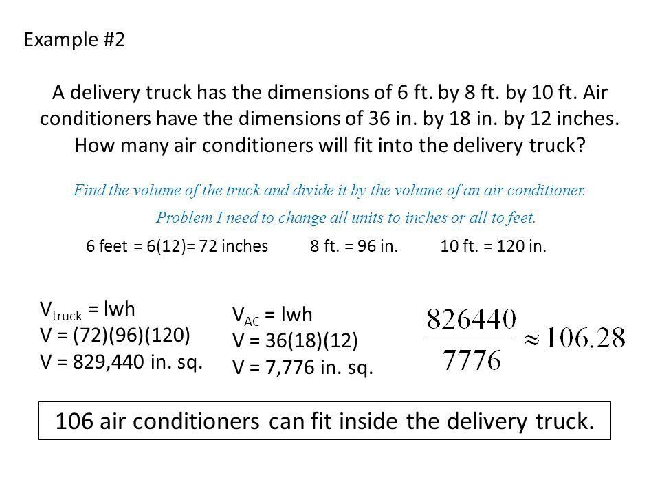 Example #2 A delivery truck has the dimensions of 6 ft. by 8 ft. by 10 ft. Air conditioners have the dimensions of 36 in. by 18 in. by 12 inches. How