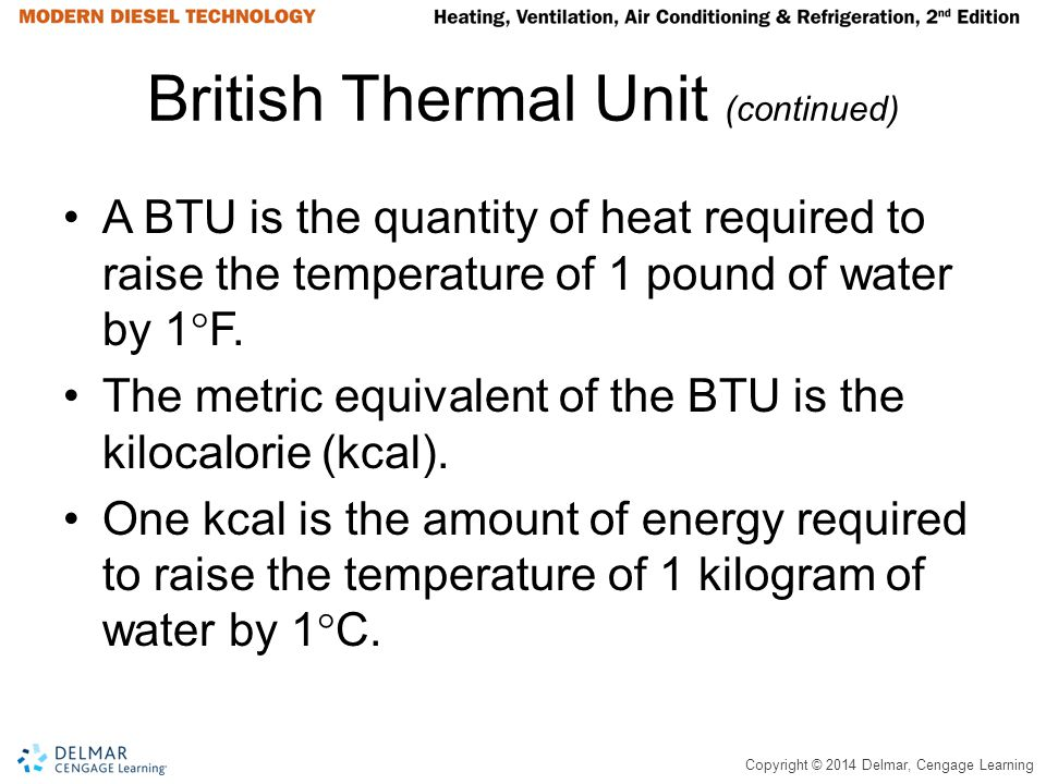 Copyright © 2014 Delmar, Cengage Learning British Thermal Unit (continued) A BTU is the quantity of heat required to raise the temperature of 1 pound