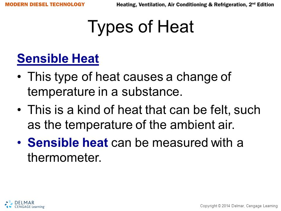 Copyright © 2014 Delmar, Cengage Learning Types of Heat Sensible Heat This type of heat causes a change of temperature in a substance. This is a kind