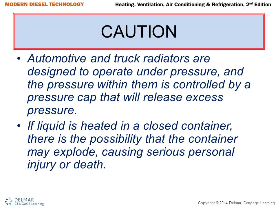 Copyright © 2014 Delmar, Cengage Learning CAUTION Automotive and truck radiators are designed to operate under pressure, and the pressure within them