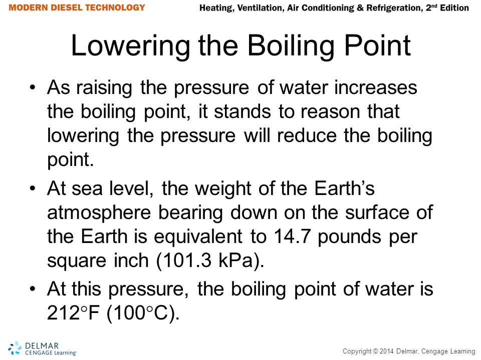 Copyright © 2014 Delmar, Cengage Learning Lowering the Boiling Point As raising the pressure of water increases the boiling point, it stands to reason