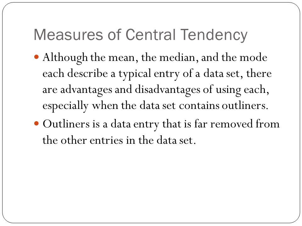 Measures of Central Tendency Although the mean, the median, and the mode each describe a typical entry of a data set, there are advantages and disadvantages of using each, especially when the data set contains outliners.